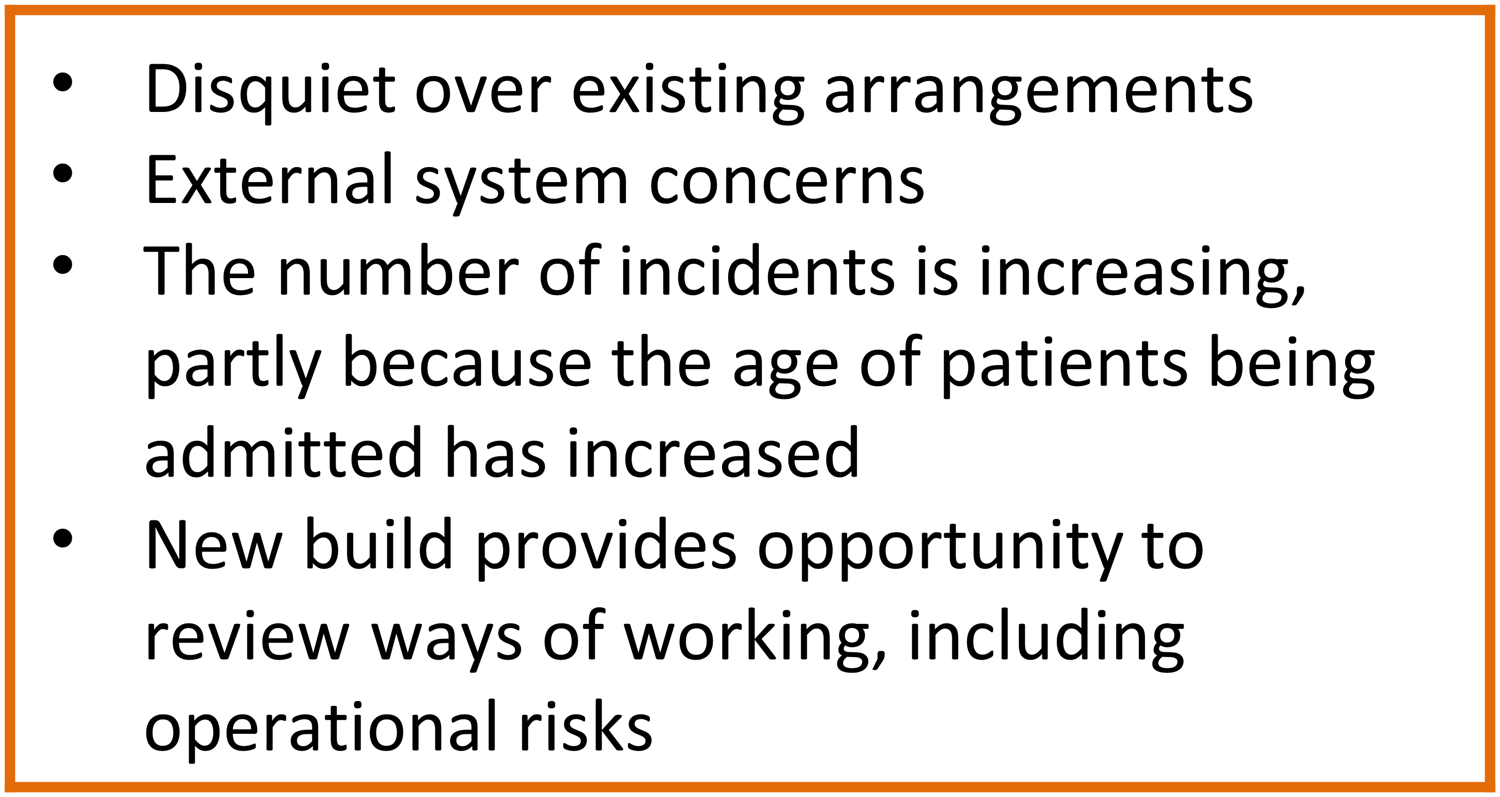 The reasons for carrying out the example SSA were: disquiet over existing arrangements; external system concerns; the number of incidents is increasing, partly because the age of patients being admitted has increased; and new build provides opportunity to review ways of working, including operational risks.