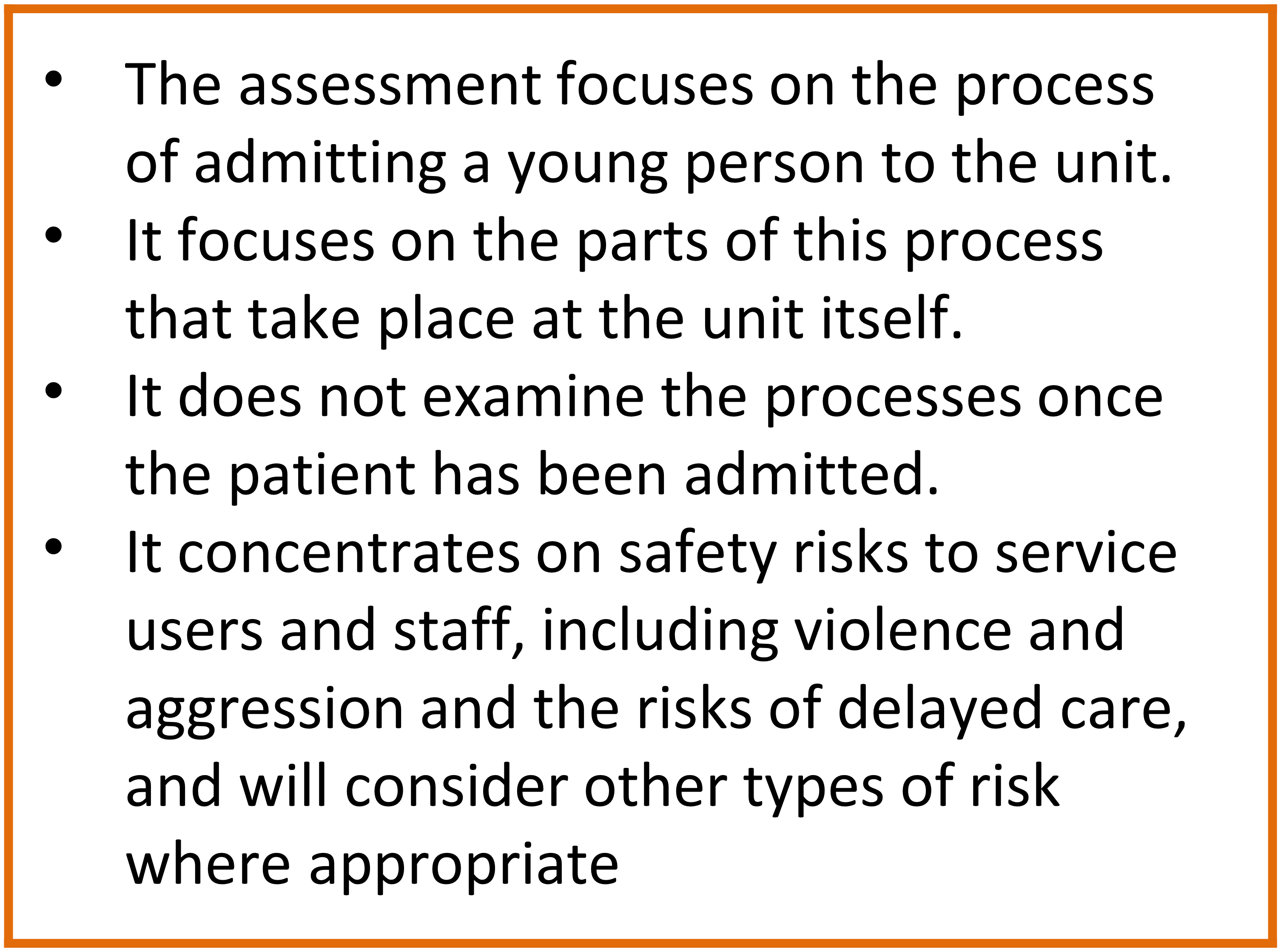 The example assessment focuses on the process of admitting a young person to the unit. It focuses on the parts of this process that take place at the unit itself. It does not examine the processes once the patient has been admitted. It concentrates on safety risks to service users and staff, including violence and aggression and the risks of delayed care, and will consider other types of risk where appropriate.
